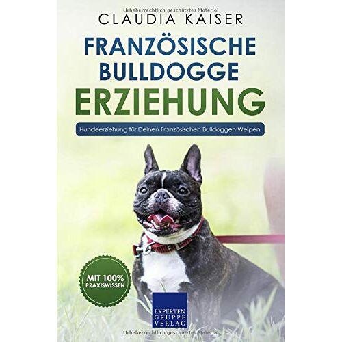 Claudia Kaiser - Französische Bulldogge Erziehung: Hundeerziehung für Deinen Französische Bulldoggen Welpen (Bulldogge Band, Band 1) - Preis vom 25.02.2021 06:08:03 h