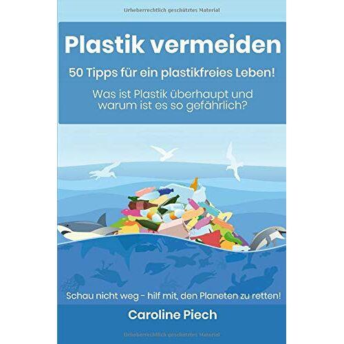 Caroline Piech - Plastik vermeiden - 50 Tipps für ein plastikfreies Leben: Was ist Plastik überhaupt und warum ist es so gefährlich? - Preis vom 13.05.2021 04:51:36 h