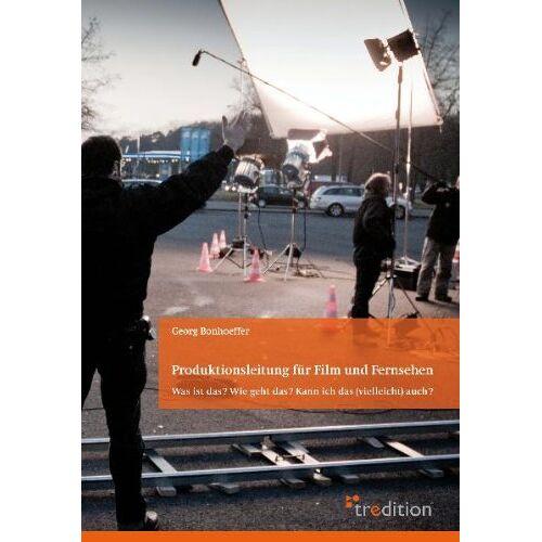 Georg Bonhoeffer - Produktionsleitung für Film und Fernsehen - 2. Auflage: Was ist das? Wie geht das? Kann ich das (vielleicht) auch? - Preis vom 20.10.2020 04:55:35 h
