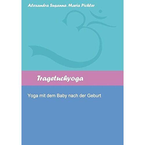 Pichler, Alexandra Susanna Maria - Tragetuchyoga: Yoga mit dem Baby nach der Geburt - Preis vom 24.02.2021 06:00:20 h