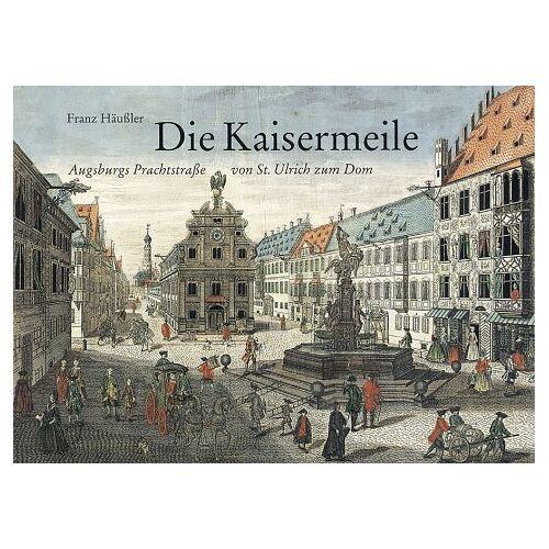 Franz Häußler - Die Kaisermeile. Augsburgs Prachtstraße von St. Ulrich zum Dom - Preis vom 18.10.2020 04:52:00 h
