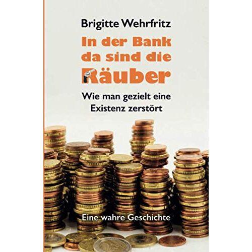 Brigitte Wehrfritz - In der Bank da sind die Räuber: Wie man gezielt eine Existenz zerstört - Eine wahre Geschichte - Preis vom 21.10.2020 04:49:09 h