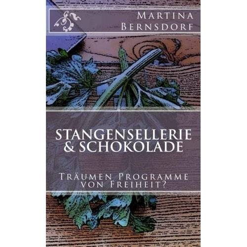 Martina Bernsdorf - Stangensellerie & Schokolade: Träumen Programme von Freiheit? - Preis vom 16.05.2021 04:43:40 h