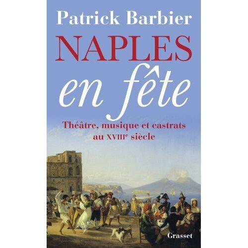 Patrick Barbier - Naples en fête : Théâtre, musique et castrats au XVIIIe siècle - Preis vom 15.05.2021 04:43:31 h