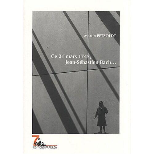 Martin Petzoldt - Ce 21 mars 1745, Jean-Sébastien Bach... - Preis vom 28.10.2020 05:53:24 h