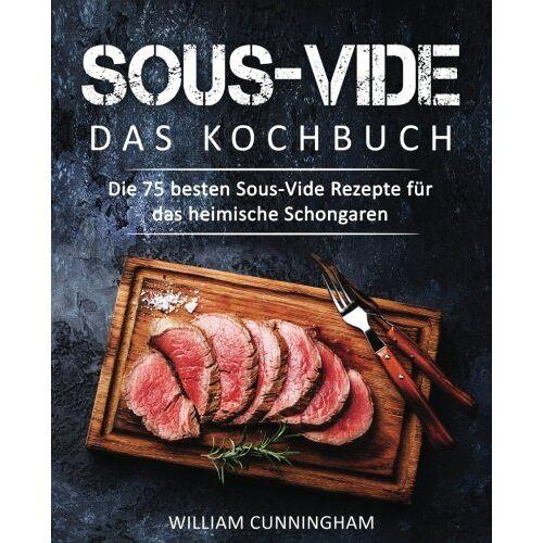 William Cunningham - Sous-Vide – Das Kochbuch: Die 75 besten Sous-Vide Rezepte für das heimische Schongaren (Sous Vide Kochbuch, Sous Vide Rezepte, Sous Vide garen, Dampfgaren Kochbuch, Dampfgaren Rezepte) - Preis vom 05.09.2020 04:49:05 h