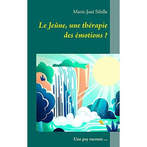 Sibille, Marie - José - Le Jeûne, une thérapie des émotions ?: Une psy raconte ... (BOOKS ON DEMAND) - Preis vom 24.02.2021 06:00:20 h