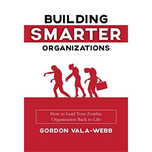 Gordon Vala-Webb - Building Smarter Organizations: How to Lead Your Zombie Organization Back to Life - Preis vom 26.03.2020 05:53:05 h