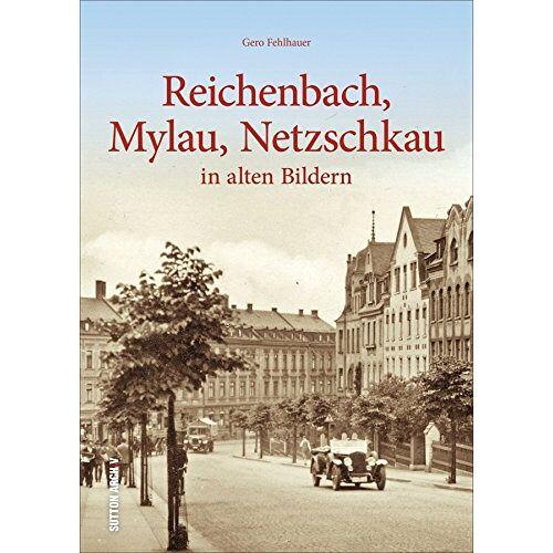 Gero Fehlhauer - Reichenbach, Mylau, Netzschkau: in alten Bildern (Sutton Archivbilder) - Preis vom 18.10.2020 04:52:00 h