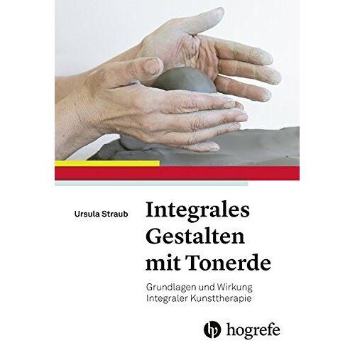 Ursula Straub - Integrales Gestalten mit Tonerde: Grundlagen und Wirkung Integraler Kunsttherapie - Preis vom 24.10.2020 04:52:40 h