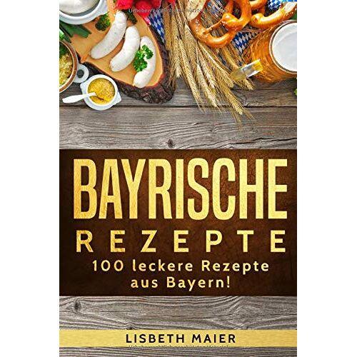 Lisbeth Maier - Bayrische Rezepte – 100 leckere Rezepte aus Bayern!: Das bayrische Kochbuch: deftig & vegetarisch - Preis vom 18.04.2021 04:52:10 h