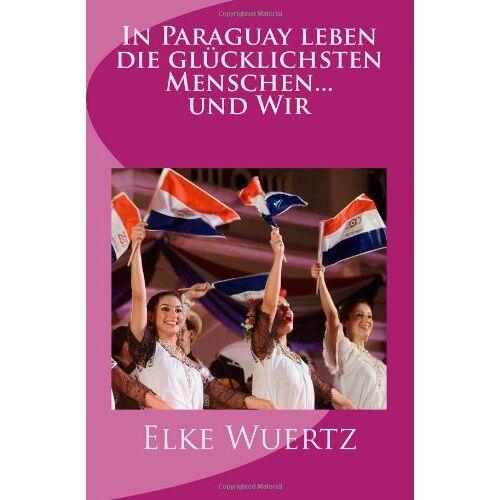 Elke Wuertz - In Paraguay leben die glücklichsten Menschen... und Wir - Preis vom 11.05.2021 04:49:30 h