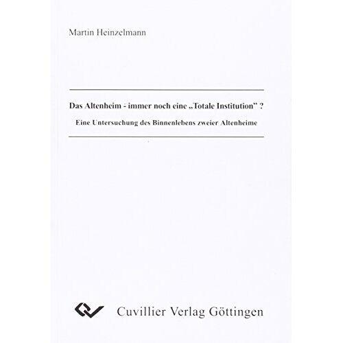 Martin Heinzelmann - Das Altenheim - immer noch eine Totale Institution? Eine Untersuchung des Binnenlebens zweier Altenheime - Preis vom 14.09.2020 04:48:11 h
