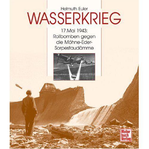 Helmuth Euler - Wasserkrieg: 17. Mai 1943: Rollbomben gegen die Möhne-Eder-Sorpestaudämme: 17. Mai 1943: Rollbomben gegen die Möhne-, Eder- und Sorpestaudämme - Preis vom 21.04.2021 04:48:01 h