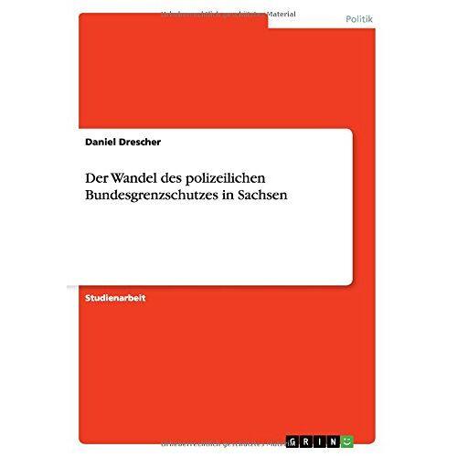 Daniel Drescher - Der Wandel des polizeilichen Bundesgrenzschutzes in Sachsen - Preis vom 18.04.2021 04:52:10 h