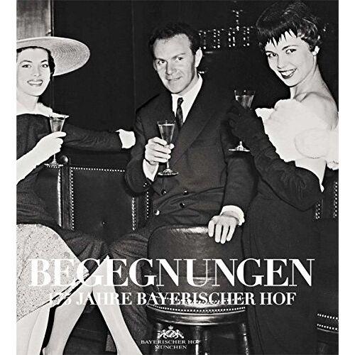 Hotel Bayerischer Hof München - BEGEGNUNGEN - 175 Jahre Bayerischer Hof - Preis vom 20.10.2020 04:55:35 h
