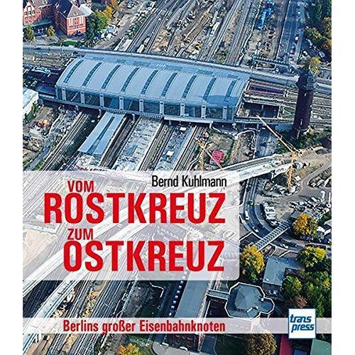 Bernd Kuhlmann - Vom Rostkreuz zum Ostkreuz: Berlins großer Eisenbahnknoten - Preis vom 26.09.2020 04:48:19 h