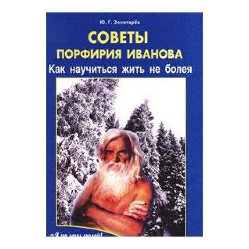 Zolotarev J. - Sovety Porfiriya Ivanova. Kak nauchitsya zhit ne boleya - Preis vom 16.04.2021 04:54:32 h
