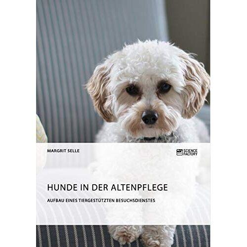 Margrit Selle - Hunde in der Altenpflege. Aufbau eines tiergestützten Besuchsdienstes - Preis vom 11.05.2021 04:49:30 h