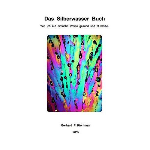Kirchmair, Gerhard P. - Das Silberwasser Buch: Wie ich auf einfache Weise gesund und fit bleibe - Preis vom 20.10.2020 04:55:35 h