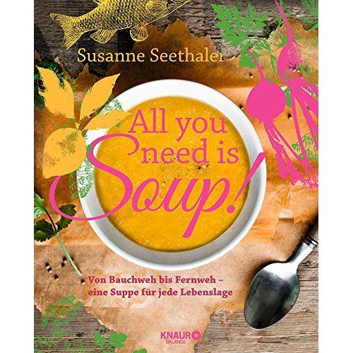 Susanne Seethaler - All you need is soup: Von Bauchweh bis Fernweh - eine Suppe für jede Lebenslage - Preis vom 18.04.2021 04:52:10 h