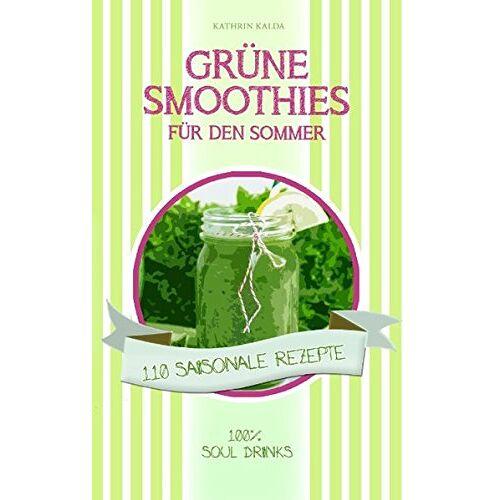 Kathrin Kalda - Grüne Smoothies für den Sommer: 110 saisonale Rezepte - 100% Soul Drinks - Preis vom 07.04.2020 04:55:49 h