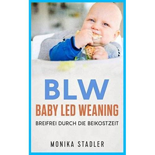 Monika Stadler - BLW-Baby Led Weaning: Breifrei durch die Beikostzeit mit leckeren Rezepten - Preis vom 26.02.2021 06:01:53 h