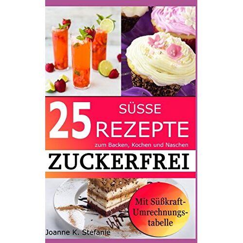 Stefanie, Joanne K. - ZUCKERFREI: 25 süße Rezepte zum Backen, Kochen und Naschen. Mit Süßkraft-Umrechnungstabelle - Preis vom 14.04.2021 04:53:30 h