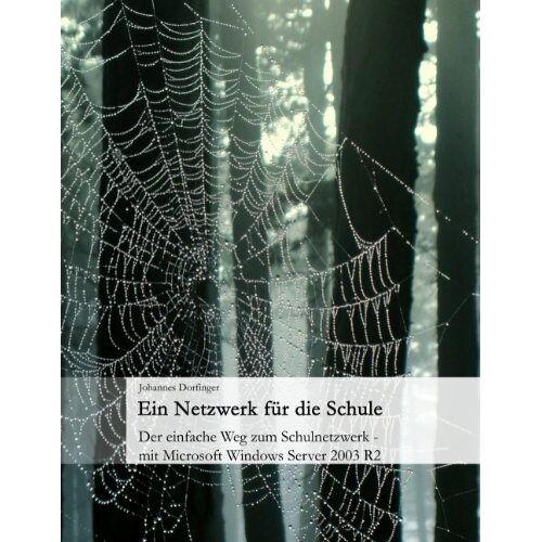 Johannes Dorfinger - Ein Netzwerk für die Schule: Der einfache Weg zum Schulnetzwerk - mit Microsoft Windows Server 2003 R2 - Preis vom 28.03.2020 05:56:53 h