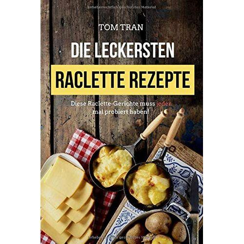 Tom Tran - Die leckersten Raclette Rezepte: Diese Raclette-Gerichte muss jeder mal probiert haben! - Preis vom 10.04.2021 04:53:14 h