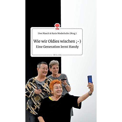 Uwe Mauch und Karin Niederhofer - Wie wir Oldies wischen ;-) Eine Generation lernt Handy. Life is a Story - story.one - Preis vom 18.04.2021 04:52:10 h