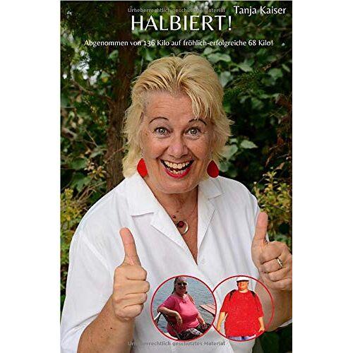 Tanja Kaiser - HALBIERT!: Abgenommen von 136 Kilo auf fröhlich-erfolgreiche 68 Kilo! - Preis vom 05.05.2021 04:54:13 h
