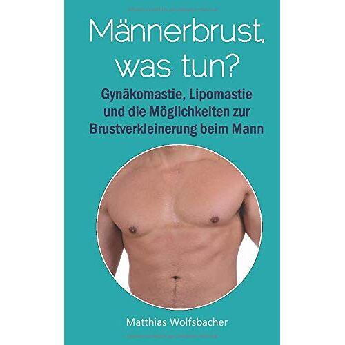 Matthias Wolfsbacher - Männerbrust,  was tun?: Alles über Männerbrüste und wie Sie sie loswerden können - Preis vom 04.09.2020 04:54:27 h