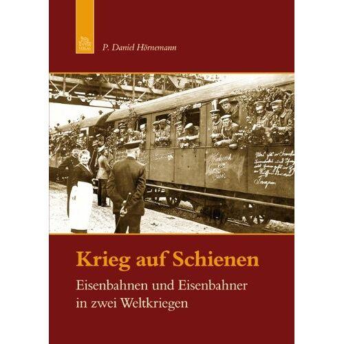Hörnemann, P. Daniel - Krieg auf Schienen: Eisenbahnen und Eisenbahner in zwei Weltkriegen - Preis vom 06.04.2021 04:49:59 h