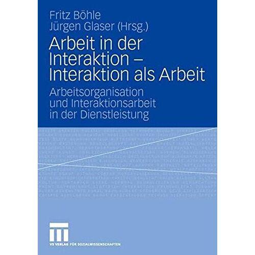 Fritz Böhle - Arbeit in der Interaktion - Interaktion als Arbeit: Arbeitsorganisation und Interaktionsarbeit in der Dienstleistung - Preis vom 15.05.2021 04:43:31 h