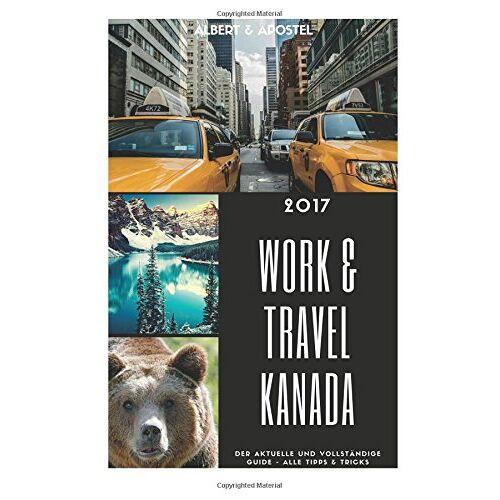 Apostel, Albert und - Work & Travel Kanada 2017 - Der aktuelle und vollstaendige Guide - Preis vom 20.02.2020 05:58:33 h