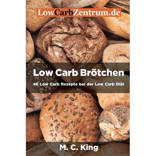 King, M. C. - Low Carb Brötchen: 46 Low Carb Rezepte bei der Low Carb Diät - Preis vom 21.10.2020 04:49:09 h
