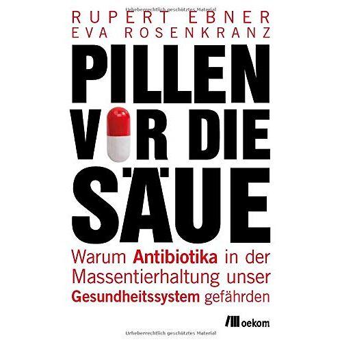 Rupert Ebner - Pillen vor die Säue: Warum Antibiotika in der Massentierhaltung unser Gesundheitssystem gefährden - Preis vom 09.05.2021 04:52:39 h
