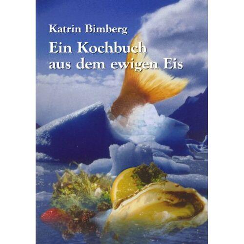 Katrin Bimberg - Ein Kochbuch aus dem ewigen Eis - Preis vom 09.04.2021 04:50:04 h