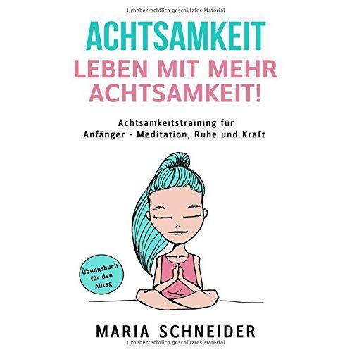 Maria Schneider - ACHTSAMKEIT:  Leben mit mehr Achtsamkeit!  Meditation, Ruhe und Kraft - Übungsbuch für den Alltag Achtsamkeitstraining für Anfänger - Preis vom 18.09.2019 05:33:40 h