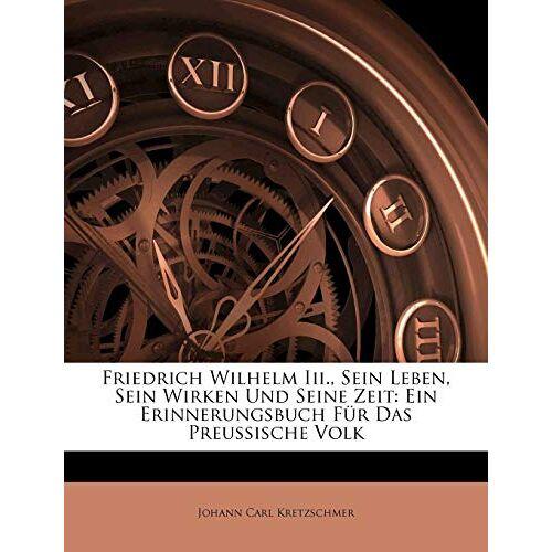 Kretzschmer, Johann Carl - Kretzschmer, J: Friedrich Wilhelm Iii., Sein Leben, Sein Wir - Preis vom 24.02.2021 06:00:20 h