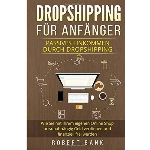 Robert Bank - Dropshipping für Anfänger: Passives Einkommen durch Dropshipping. Wie Sie mit Ihrem eigenen Online Shop ortsunabhängig Geld verdienen und finanziell frei werden. - Preis vom 14.05.2021 04:51:20 h