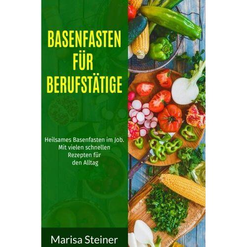 Marisa Steiner - Basenfasten für Berufstätige: Heilsames Basenfasten im Job. Mit vielen schnellen Rezepten für den Alltag. - Preis vom 14.04.2021 04:53:30 h