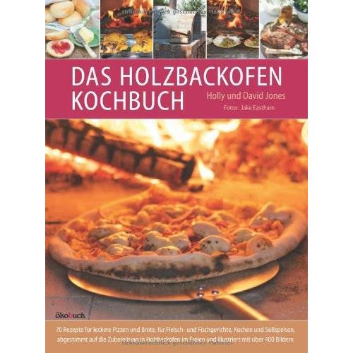 Holly Jones - Das Holzbackofen-Kochbuch: Rezepte für leckere Pizzen und Brote, für Fleisch- und Fischgerichte, Kuchen und Süßspeisen - Preis vom 04.09.2020 04:54:27 h