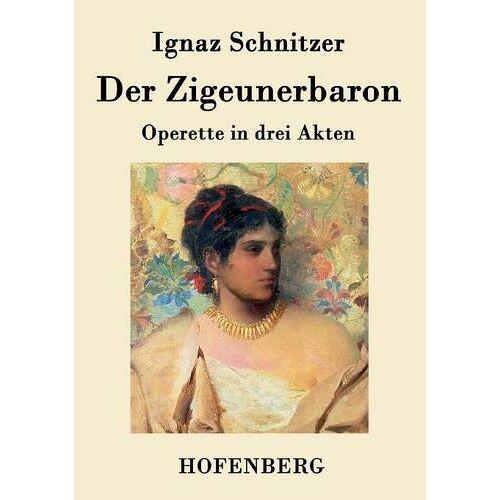 Ignaz Schnitzer - Der Zigeunerbaron: Operette in drei Akten - Preis vom 06.03.2021 05:55:44 h