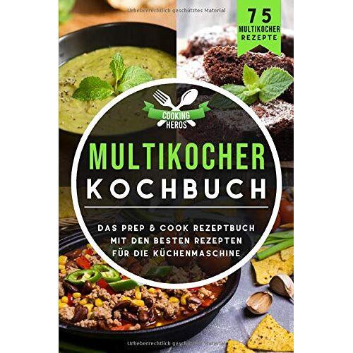 Cooking Heros - Multikocher Kochbuch: Das Prep & Cook Rezeptbuch mit den besten Rezepten für die Küchenmaschine 75 Multikocher Rezepte (Prep & Cook Buch, Band 1) - Preis vom 04.09.2020 04:54:27 h