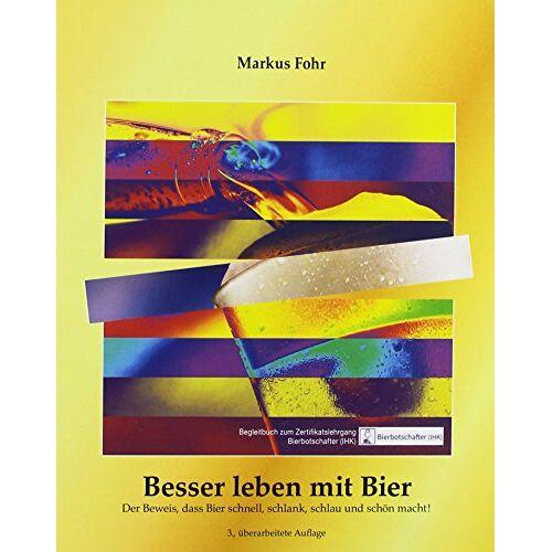 Markus Fohr - Besser leben mit Bier: Der Beweis, dass Bier schnell, schlank, schlau und schön macht! - Preis vom 05.09.2020 04:49:05 h