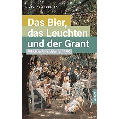Michael Kubitza - Das Bier, das Leuchten und der Grant: Münchner Alltagsleben um 1900 - Preis vom 17.04.2021 04:51:59 h