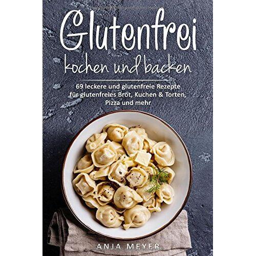 Anja Meyer - Glutenfrei kochen und backen: 69 leckere und glutenfreie Rezepte für glutenfreies Brot, Kuchen & Torten, Pizza und mehr - Das Glutenfrei Kochbuch - Preis vom 06.09.2020 04:54:28 h