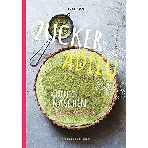 Anne Noël - Zuckerfrei - ZUCKER ADIEU: Glücklich naschen ohne Zucker (PAPERISH Kochbücher) - Preis vom 05.09.2020 04:49:05 h